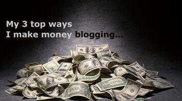 Copy My Three Top Ways I Make Money Blogging!