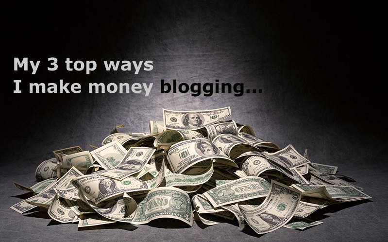 My Three Top Ways I Make Money Blogging
